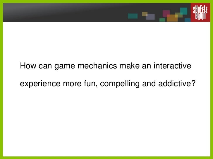 How can game mechanics make an interactive experience more fun, compelling and addictive?