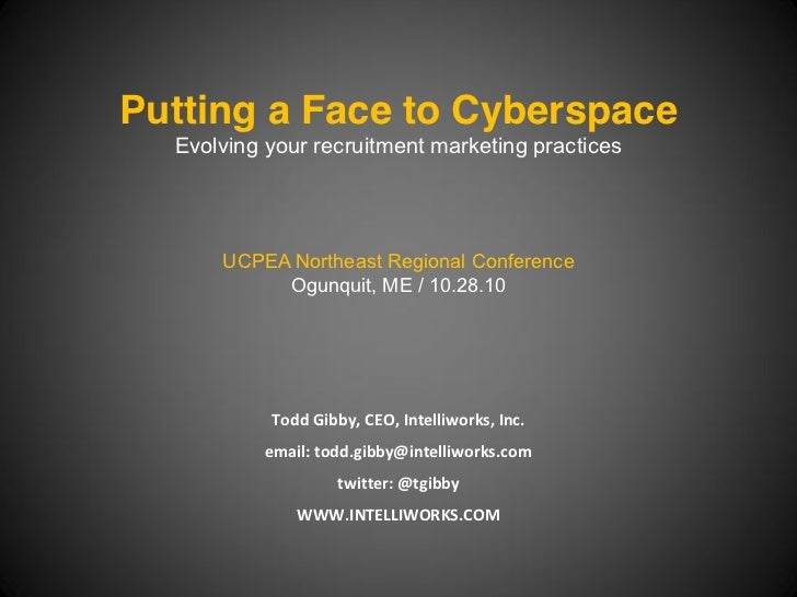 Putting a Face to Cyberspace  Evolving your recruitment marketing practices      UCPEA Northeast Regional Conference      ...