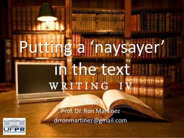Putting a 'naysayer' in the text W R I T I N G I V (HE285) Prof. Dr. Ron Martinez drronmartinez@gmail.com