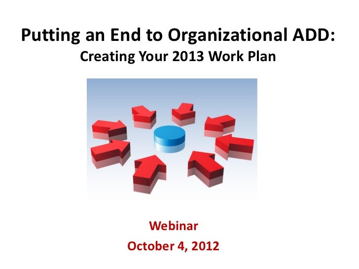 Putting an End to Organizational ADD:      Creating Your 2013 Work Plan               Webinar            October 4, 2012