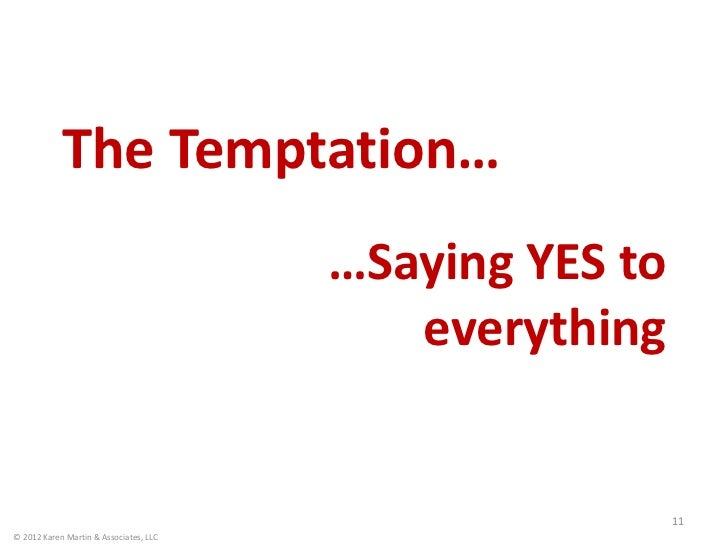The Temptation…                                        …Saying YES to                                           everything...