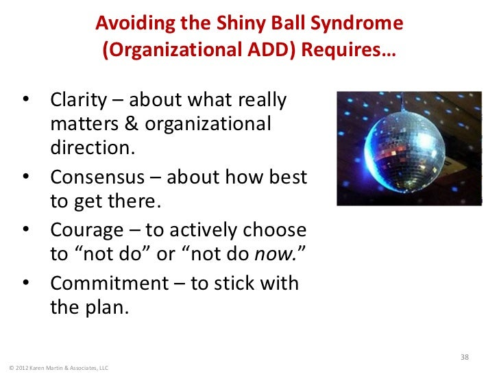 Avoiding the Shiny Ball Syndrome                                 (Organizational ADD) Requires…    • Clarity – about what ...