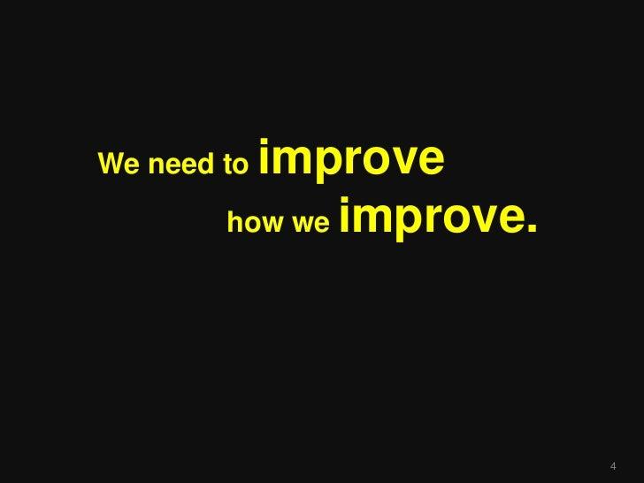 We need toimprove        how we improve.                          4