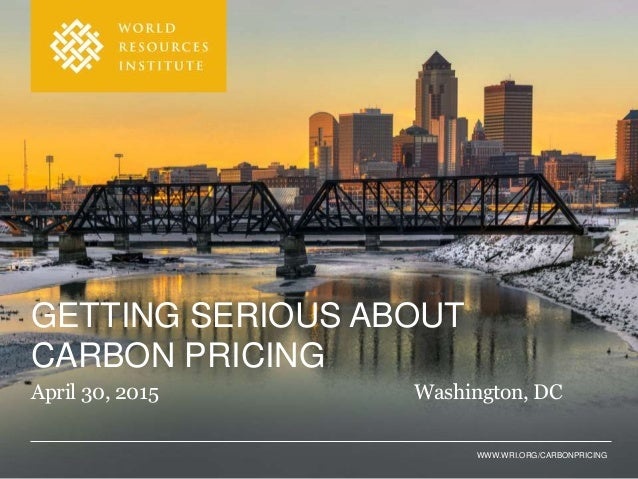 WWW.WRI.ORG/CARBONPRICING GETTING SERIOUS ABOUT CARBON PRICING April 30, 2015 Washington, DC
