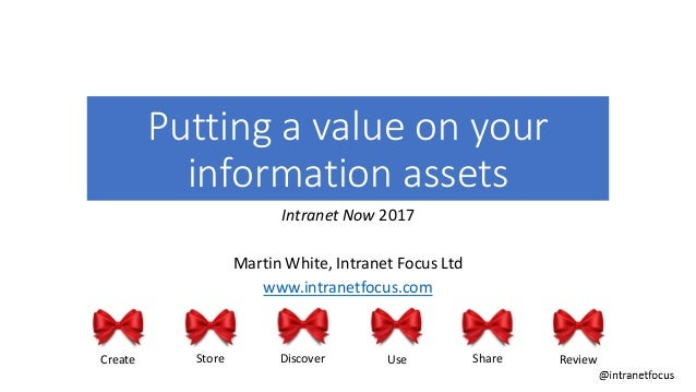Putting a value on your information assets Intranet Now 2017 Martin White, Intranet Focus Ltd www.intranetfocus.com Create...