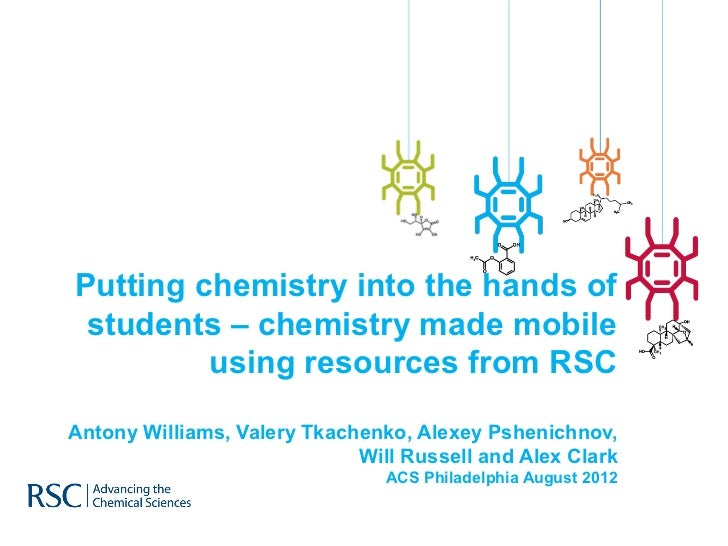 Putting chemistry into the hands of students – chemistry made mobile         using resources from RSCAntony Williams, Vale...