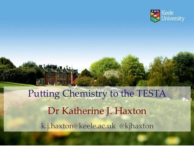 Putting Chemistry to the TESTA Dr Katherine J. Haxton k.j.haxton@keele.ac.uk @kjhaxton