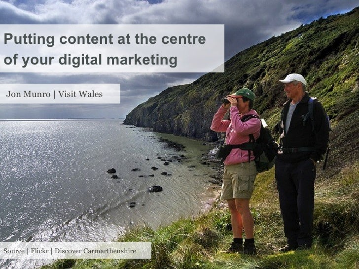 Putting content at the centreof your digital marketingJon Munro | Visit WalesSource | Flickr | Discover Carmarthenshire