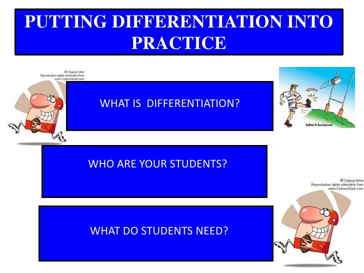 PUTTING DIFFERENTIATION INTO PRACTICE<br />WHAT IS  DIFFERENTIATION?<br />WHO ARE YOUR STUDENTS?<br />WHAT DO STUDENTS NEE...