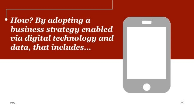 How? By adopting a business strategy enabled via digital technology and data, that includes… 14PwC
