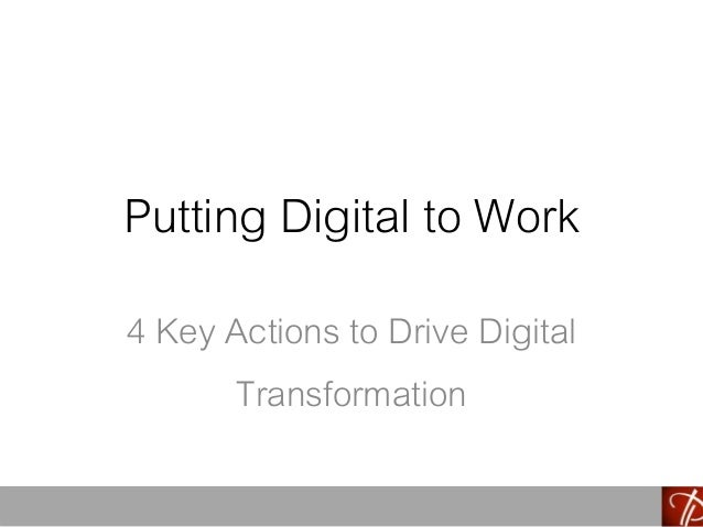 Putting Digital to Work 4 Key Actions to Drive Digital Transformation