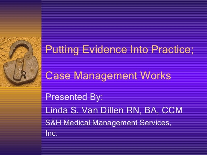 Putting Evidence Into Practice;  Case Management Works Presented By: Linda S. Van Dillen RN, BA, CCM S&H Medical Managemen...