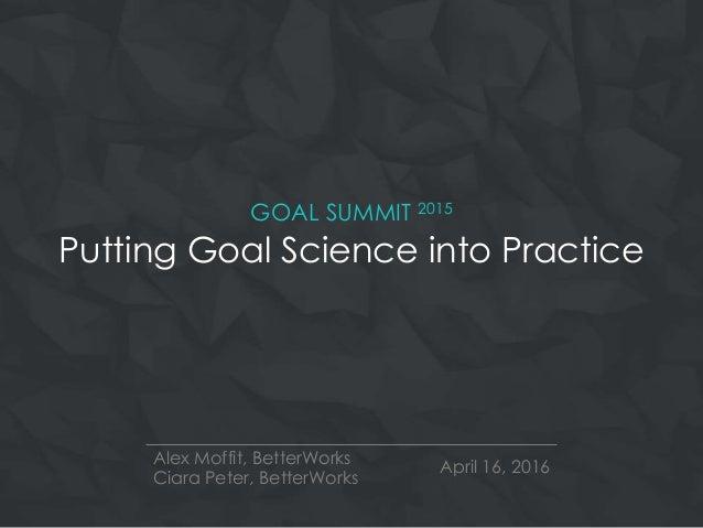 GOAL SUMMIT 2015 Putting Goal Science into Practice Alex Moffit, BetterWorks Ciara Peter, BetterWorks April 16, 2016