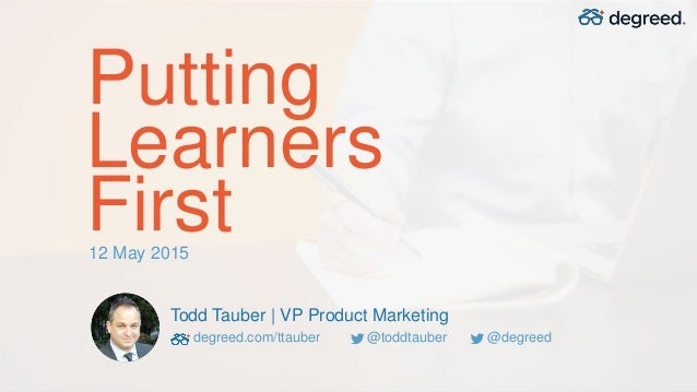 Putting Learners First Todd Tauber | VP Product Marketing degreed.com/ttauber @toddtauber @degreed 12 May 2015