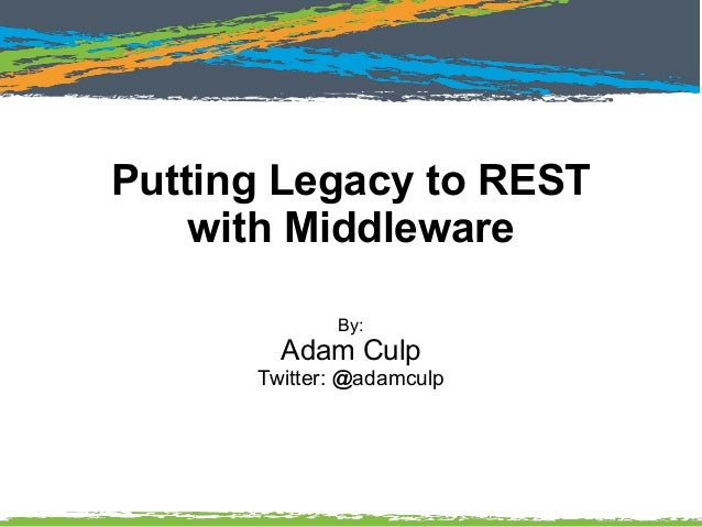 Putting Legacy to REST with Middleware By: Adam Culp Twitter: @adamculp