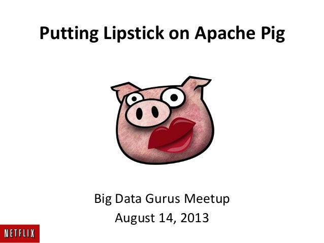 Putting Lipstick on Apache Pig Big Data Gurus Meetup August 14, 2013