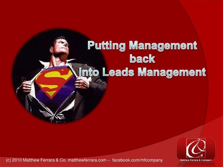 Putting Management back into Leads Management<br />(c) 2010 Matthew Ferrara & Co. matthewferrara.com –  facebook.com/mfcom...