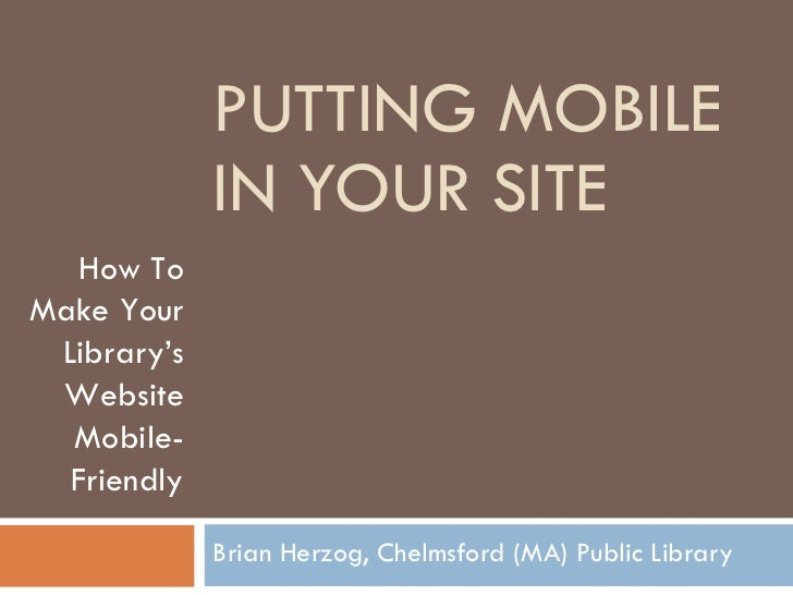 PUTTING MOBILE IN YOUR SITE Brian Herzog, Chelmsford (MA) Public Library How To Make Your Library's Website Mobile-Friendly