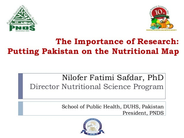 The Importance of Research: Putting Pakistan on the Nutritional Map Nilofer Fatimi Safdar, PhD Director Nutritional Scienc...