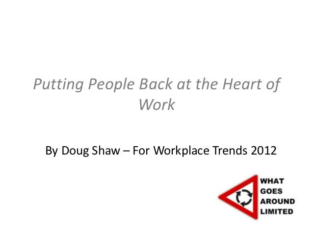 Putting People Back at the Heart of               Work By Doug Shaw – For Workplace Trends 2012