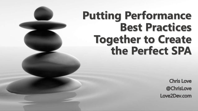 Putting Performance Best Practices Together to Create the Perfect SPA Chris Love @ChrisLove Love2Dev.com