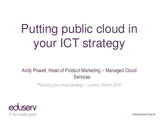 www.eduserv.org.uk Putting public cloud in your ICT strategy Andy Powell, Head of Product Marketing – Managed Cloud Servic...