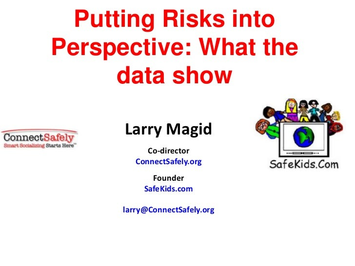 Putting Risks intoPerspective: What the      data show      Larry Magid            Co-director         ConnectSafely.org  ...