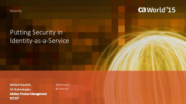 Putting Security in Identity-as-a-Service Nishant Kaushik Security CA Technologies Advisor, Product Management SCT22T @Nis...