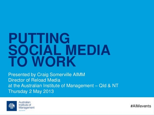 PUTTINGSOCIAL MEDIATO WORKPresented by Craig Somerville AIMMDirector of Reload Mediaat the Australian Institute of Managem...