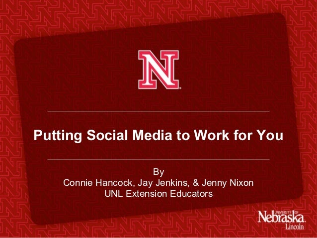 Putting Social Media to Work for You                       By    Connie Hancock, Jay Jenkins, & Jenny Nixon            UNL...