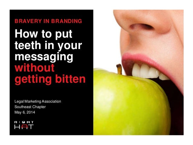 BRAVERY IN BRANDING How to put teeth in your messaging without getting bitten Legal Marketing Association Southeast Chapte...