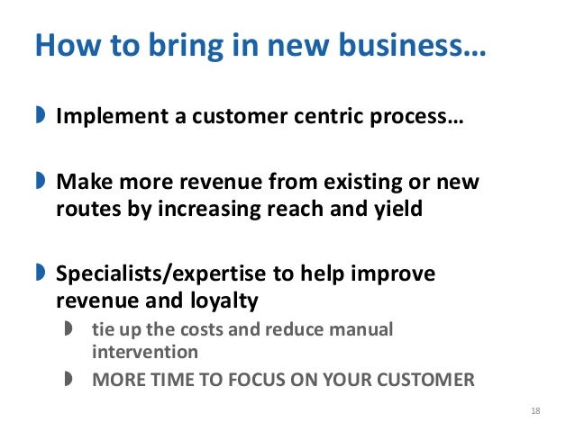 How to bring in new business… Implement a customer centric process… Make more revenue from existing or newroutes by incr...