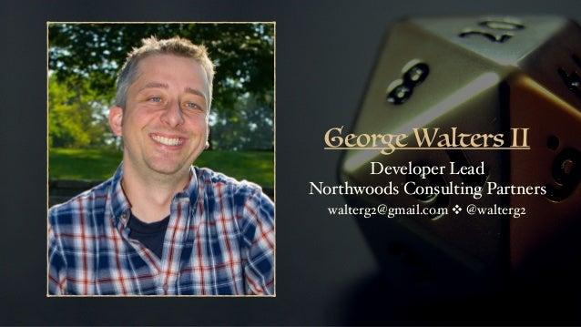 George Walters II Developer Lead Northwoods Consulting Partners walterg2@gmail.com ❖ @walterg2