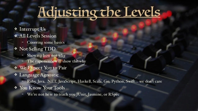 Adjusting the Levels ❖ Interrupt Us ❖ All Levels Session - Covering some basics ❖ Not Selling TDD - Showing how not why - ...