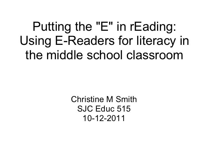 """Putting the """"E"""" in rEading: Using E-Readers for literacy in the middle school classroom Christine M Smith SJC Ed..."""