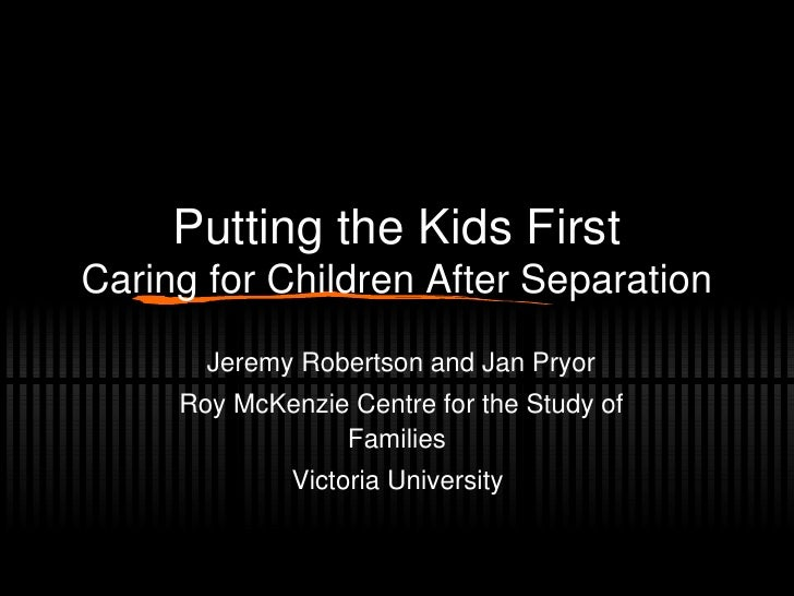 Putting the Kids First Caring for Children After Separation Jeremy Robertson and Jan Pryor Roy McKenzie Centre for the Stu...