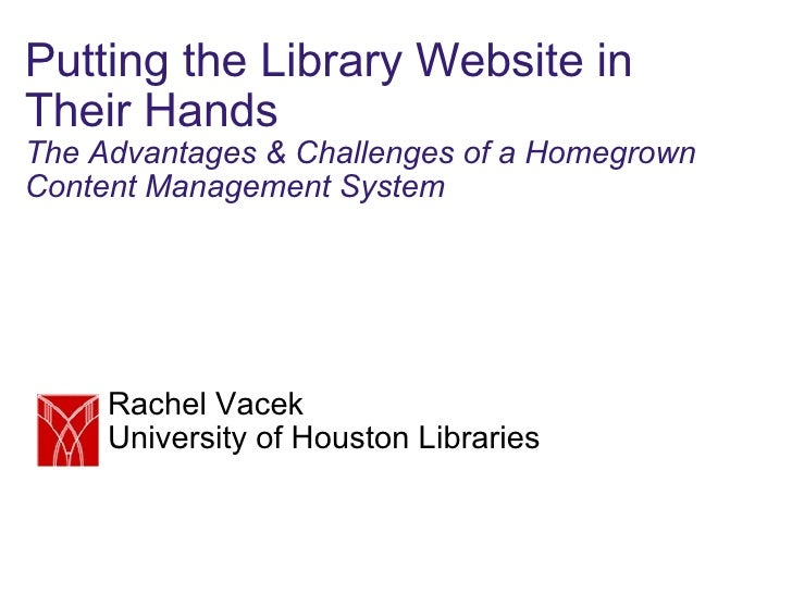 Putting the Library Website in Their Hands The Advantages & Challenges of a Homegrown Content Management System Rachel Vac...