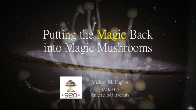 Putting the Magic Back into Magic Mushrooms Michael M. Hughes 9/20/2015 American University