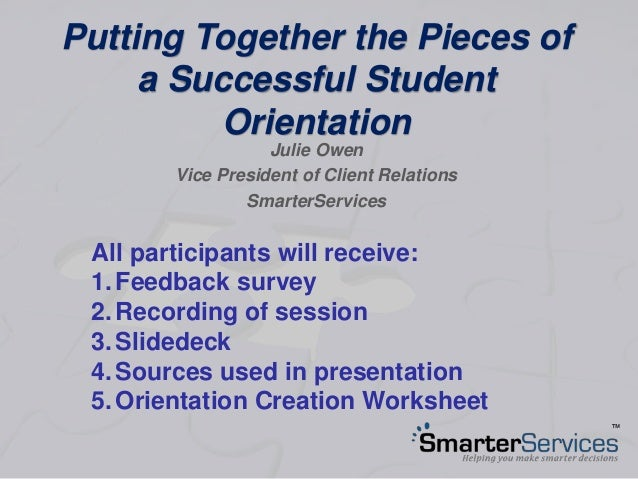Putting Together the Pieces of a Successful Student Orientation Julie Owen Vice President of Client Relations SmarterServi...