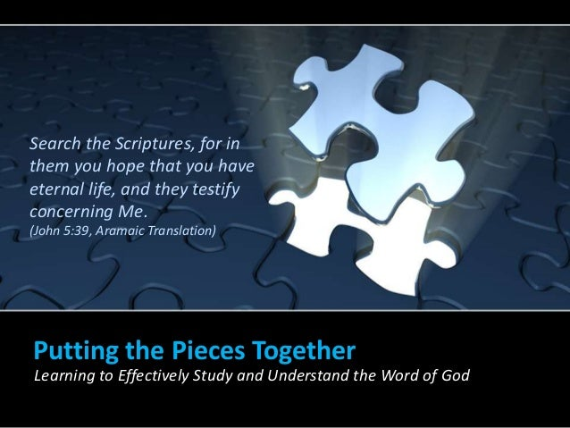 Putting the Pieces Together Learning to Effectively Study and Understand the Word of God Search the Scriptures, for in the...