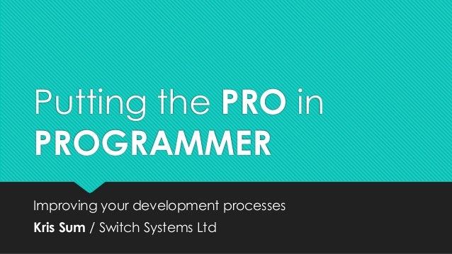 Putting the PRO in PROGRAMMER Improving your development processes Kris Sum / Switch Systems Ltd