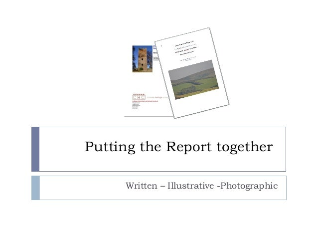 Putting the Report together Written – Illustrative -Photographic