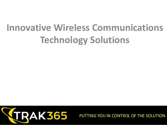 PUTTING YOU IN CONTROL OF THE SOLUTION Innovative Wireless Communications Technology Solutions
