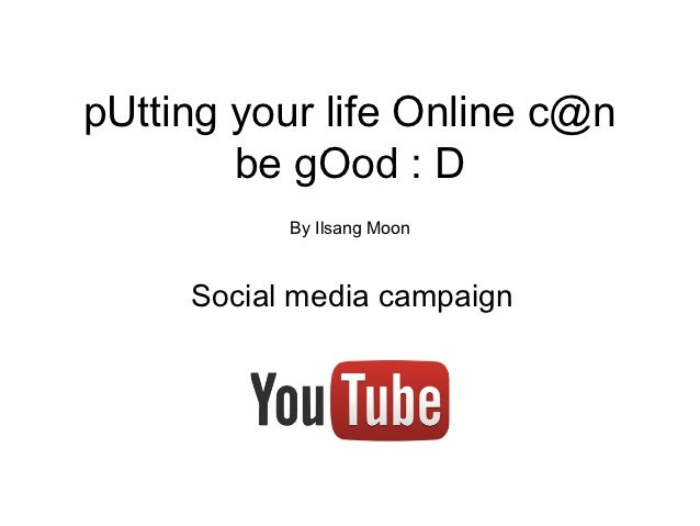 pUtting your life Online c@n        be gOod : D           By Ilsang Moon     Social media campaign