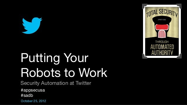 Putting YourRobots to WorkSecurity Automation at Twitter#appsecusa#sadbOctober 25, 2012
