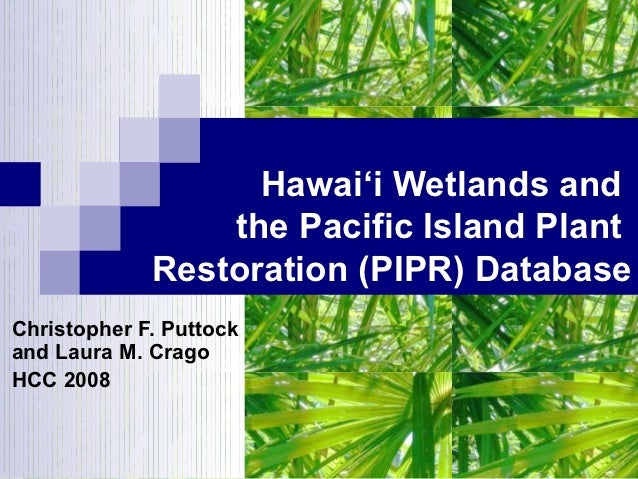Hawai'i Wetlands and                 the Pacific Island Plant             Restoration (PIPR) DatabaseChristopher F. Puttoc...