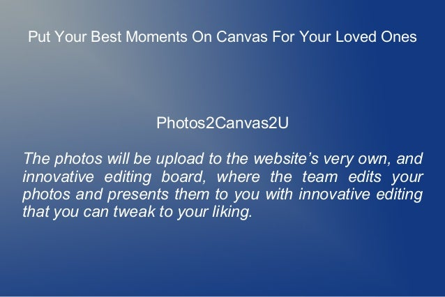 Put Your Best Moments On Canvas For Your Loved Ones Photos2Canvas2U The photos will be upload to the website's very own, a...