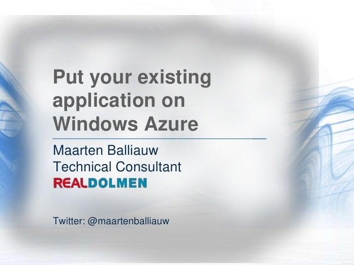 Put your existing application on Windows Azure<br />Maarten BalliauwTechnical Consultant<br />Twitter: @maartenballiauw<br />