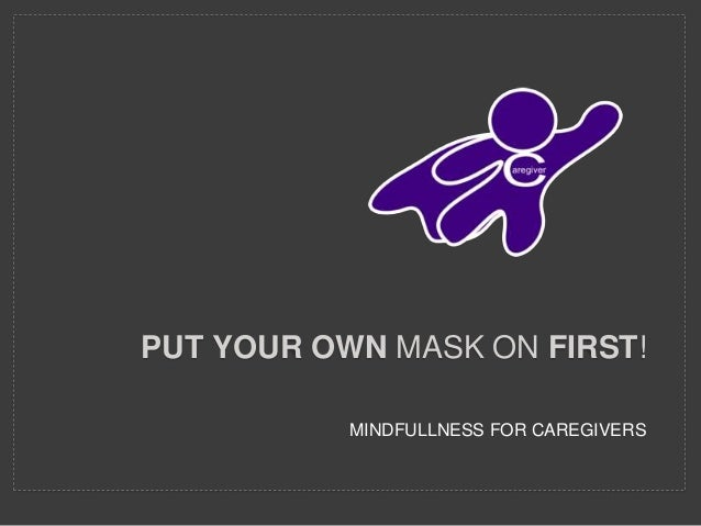 MINDFULLNESS FOR CAREGIVERS PUT YOUR OWN MASK ON FIRST!