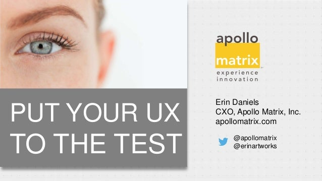 Erin DanielsCXO, Apollo Matrix, Inc.apollomatrix.com@apollomatrix@erinartworksPUT YOUR UXTO THE TEST